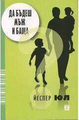 """""""Да бъдеш мъж и баща"""" - автор Йеспер Юл, Издателство """"Жанет 45"""""""