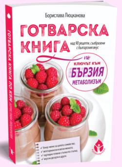 """Готварска книга по """"Ключът към бързия метаболизъм"""", Борислава Люцканова"""